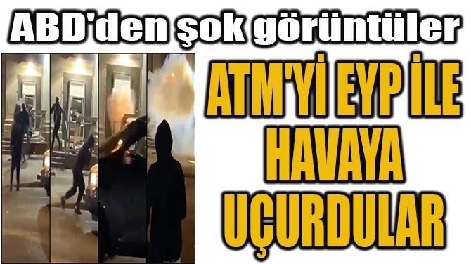 ATM'Yİ EYP İLE  HAVAYA  UÇURDULAR