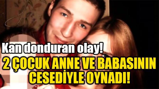 2 ÇOCUK ANNE VE BABASININ  CESEDİYLE OYNADI!
