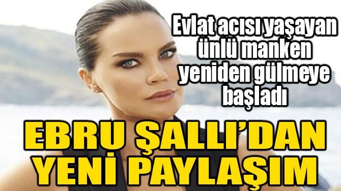 EBRU ŞALLI'DAN YENİ PAYLAŞIM!