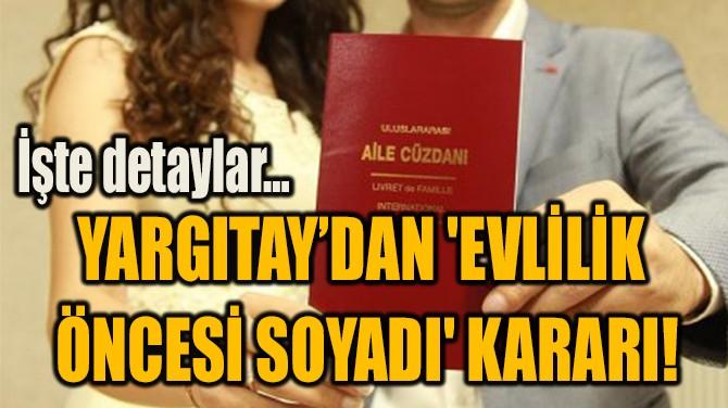 YARGITAY'DAN 'EVLİLİK  ÖNCESİ SOYADI' KARARI!