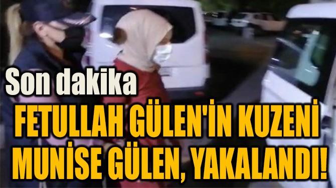FETULLAH GÜLEN'İN KUZENİ  MUNİSE GÜLEN, YAKALANDI!