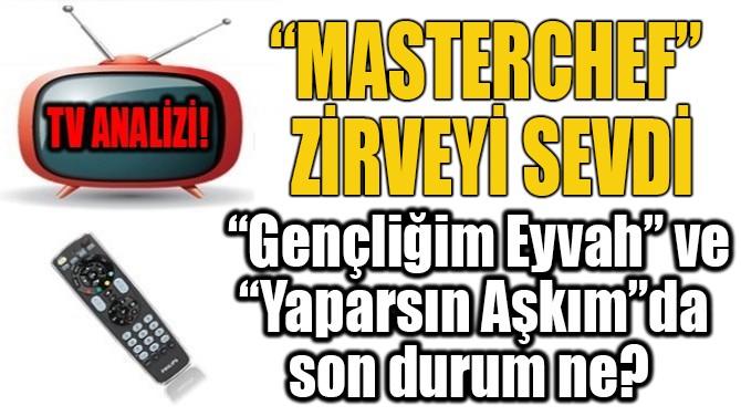 """""""MASTERCHEF"""" ZİRVEYİ SEVDİ"""