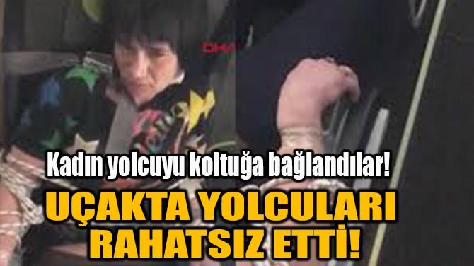 UÇAKTA YOLCULARI RAHATSIZ ETTİ!