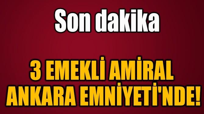 3 EMEKLİ AMİRAL  ANKARA EMNİYETİ'NDE!