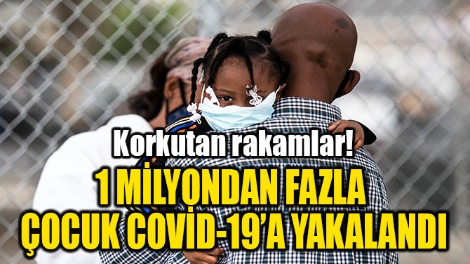 1 MİLYONDAN FAZLA  ÇOCUK COVİD-19'A YAKALANDI