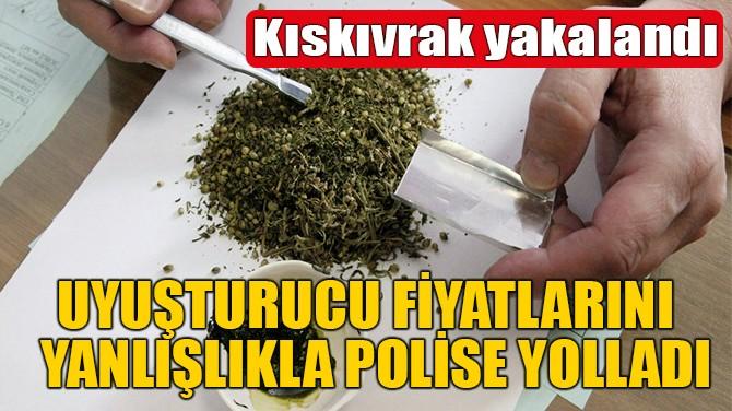 UYUŞTURCU FİYATLARINI YANLIŞLIKLA POLİSE YOLLADI