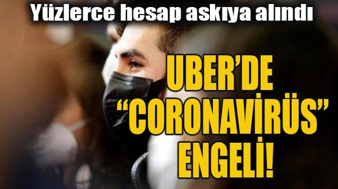 """UBER'DE """"CORONAVİRÜS"""" ENGELİ!"""