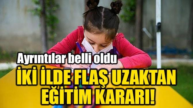 İKİ İLDE FLAŞ UZAKTAN  EĞİTİM KARARI!