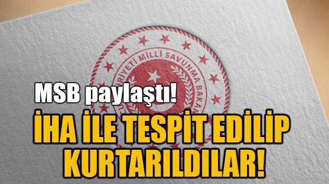 İHA İLE TESPİT EDİLİP KURTARILDILAR!