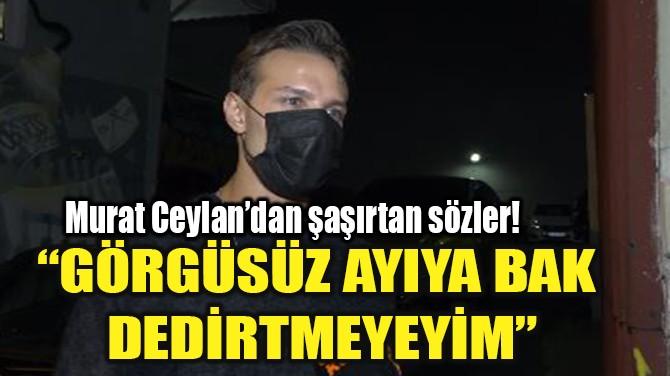 """""""GÖRGÜSÜZ AYIYA BAK DEDİRTMEYEYİM"""""""