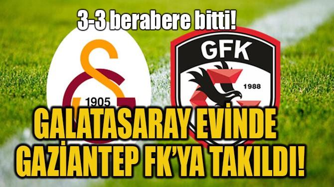 GALATASARAY EVİNDE   GAZİANTEP FK'YA TAKILDI!