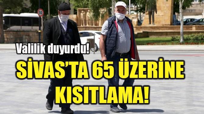 SİVAS'TA 65 ÜZERİNE KISITLAMA!