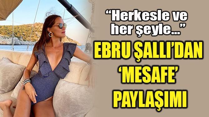 EBRU ŞALLI'DAN  'MESAFE' PAYLAŞIMI