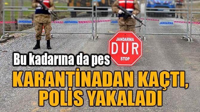 KARANTİNADAN KAÇTI, POLİS YAKALADI