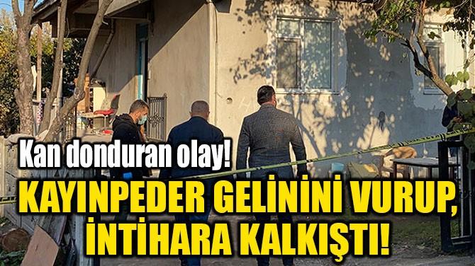 KAYINPEDER GELİNİNİ VURUP, İNTİHARA KALKIŞTI!