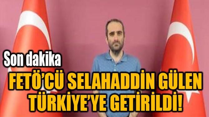 FETÖ'CÜ SELAHADDİN GÜLEN  TÜRKİYE'YE GETİRİLDİ!
