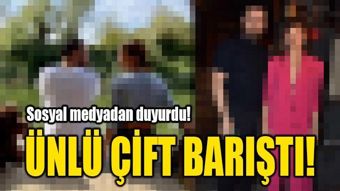 ÜNLÜ ÇİFT BARIŞTI!