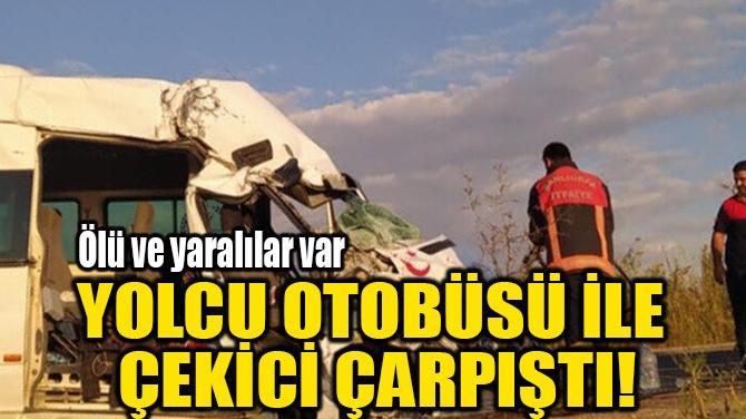 YOLCU OTOBÜSÜ İLE ÇEKİCİ ÇARPIŞTI!