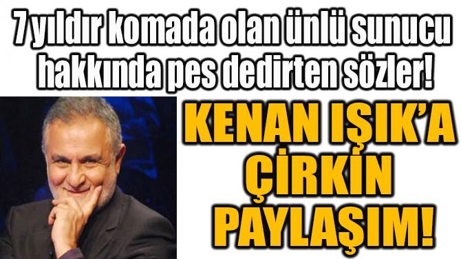 KENAN IŞIK'A ÇİRKİN PAYLAŞIM!