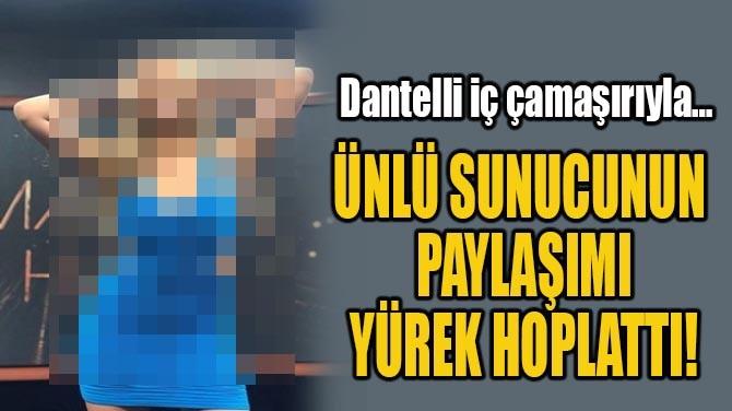 ÜNLÜ SUNUCUNUN  PAYLAŞIMI  YÜREK HOPLATTI!
