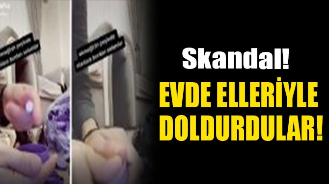 EVDE ELLERİYLE  DOLDURDULAR!