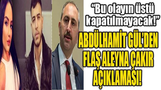 ABDÜLHAMİT GÜL'DEN FLAŞ ALEYNA ÇAKIR AÇIKLAMASI!
