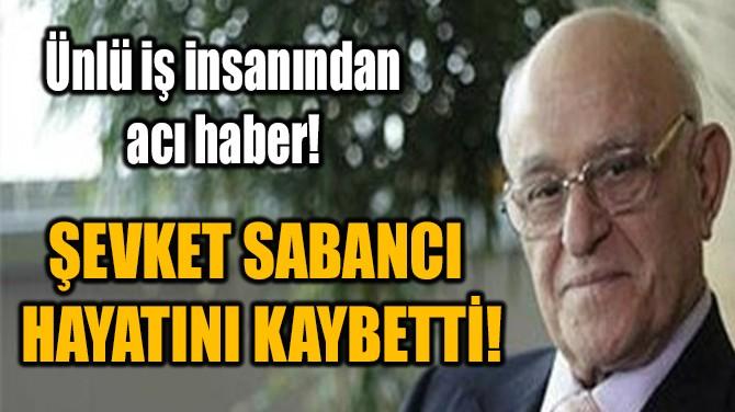 ŞEVKET SABANCI HAYATINI KAYBETTİ!