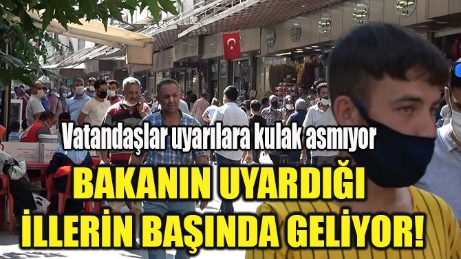 BAKANIN UYARDIĞI  İLLERİN BAŞINDA GELİYOR!