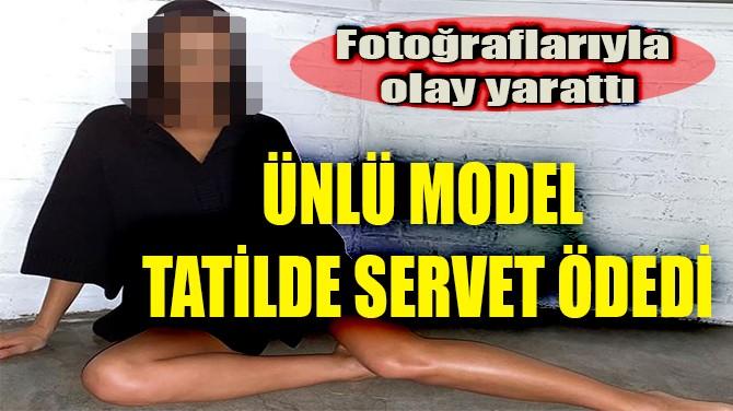 ÜNLÜ MODEL TATİLDE SERVET ÖDEDİ