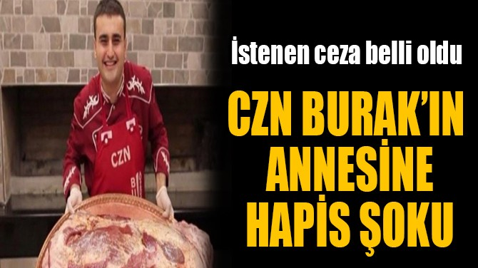 CZN BURAK'IN ANNESİNE HAPİS ŞOKU