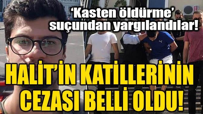 HALİT'İN KATİLLERİNİN CEZASI BELLİ OLDU!