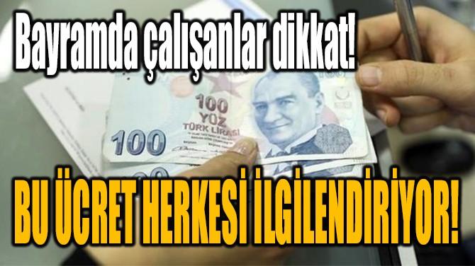 BAYRAMDA ÇALIŞANLAR DİKKAT!