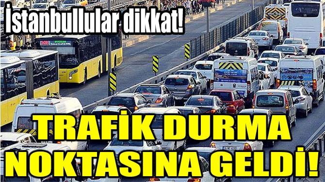 İSTANBULLULAR DİKKAT!  TRAFİK DURMA  NOKTASINA GELDİ!