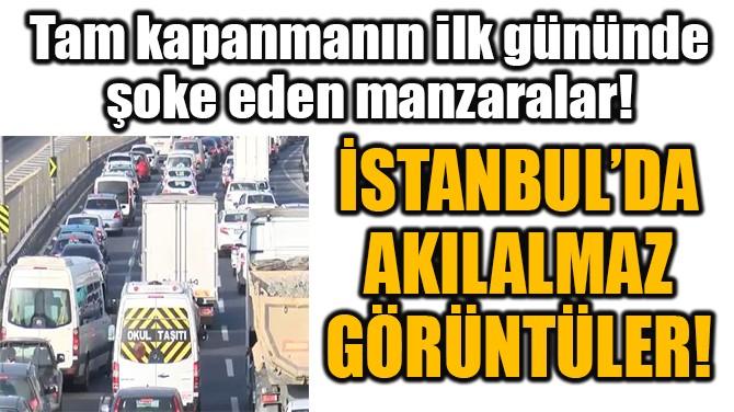 İSTANBUL'DA AKILALMAZ GÖRÜNTÜLER!