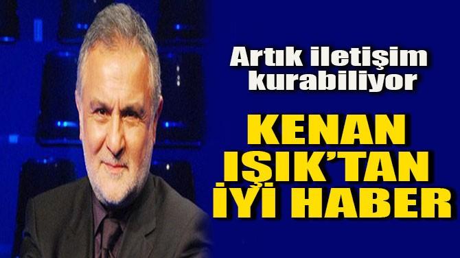 KENAN IŞIK'TAN İYİ HABER!