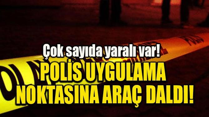 POLİS UYGULAMA  NOKTASINA ARAÇ DALDI!