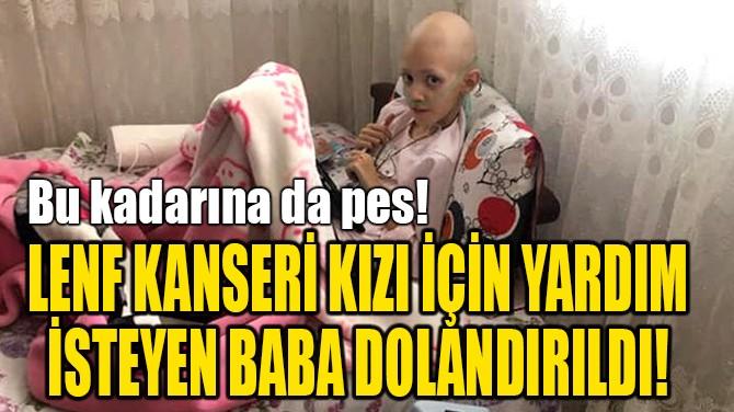 LENF KANSERİ KIZI İÇİN  YARDIM İSTEYEN BABA DOLANDIRILDI!