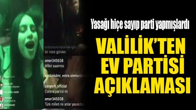 VALİLİK'TEN EV PARTİSİ AÇIKLAMASI