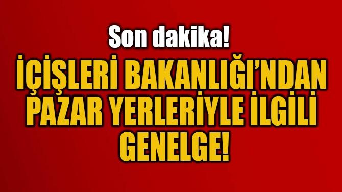 İÇİŞLERİ BAKANLIĞI'NDAN  PAZAR YERLERİYLE İLGİLİ  GENELGE!