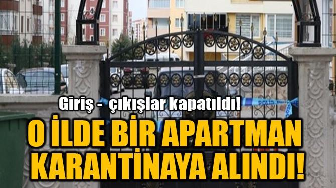 O İLDE BİR APARTMAN  KARANTİNAYA ALINDI!