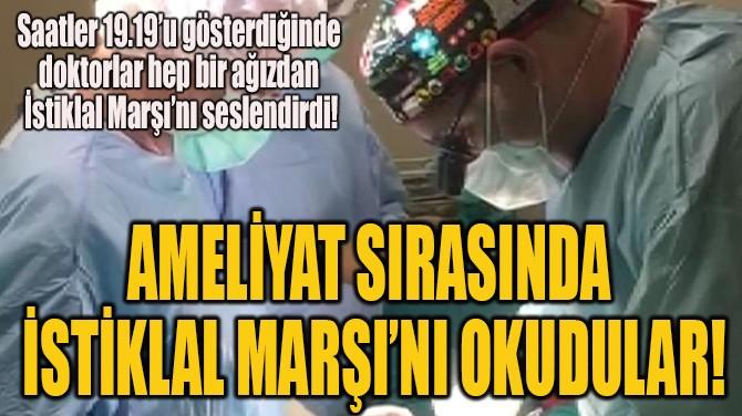 AMELİYAT SIRASINDA İSTİKLAL MARŞI'NI OKUDULAR!