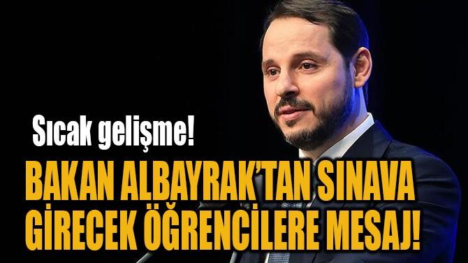BAKAN ALBAYRAK'TAN SINAVA GİRECEK ÖĞRENCİLERE MESAJ!