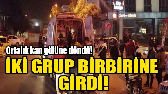 İKİ GRUP BİRBİRİNE GİRDİ!