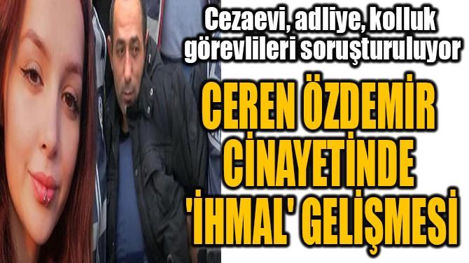 CEREN ÖZDEMİR  CİNAYETİNDE  'İHMAL' GELİŞMESİ