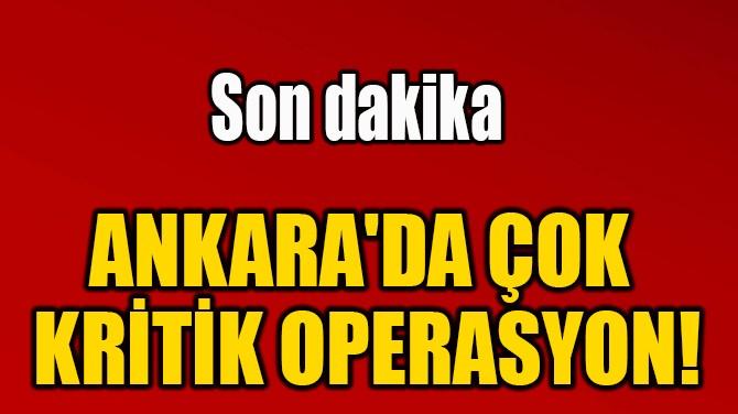ANKARA'DA ÇOK KRİTİK OPERASYON!