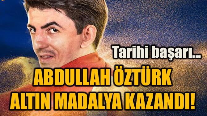 ABDULLAH ÖZTÜRK  ALTIN MADALYA KAZANDI!