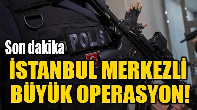 İSTANBUL MERKEZLİ  BÜYÜK OPERASYON!