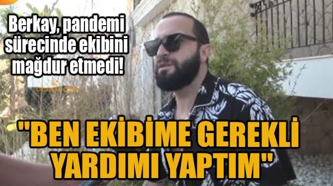 """""""BEN EKİBİME GEREKLİ YARDIMI YAPTIM"""""""