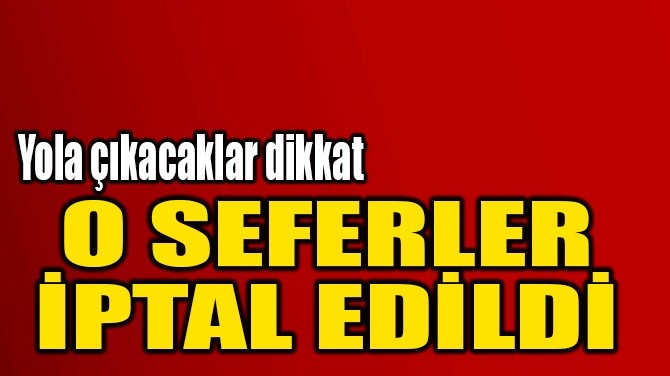O SEFERLER  İPTAL EDİLDİ