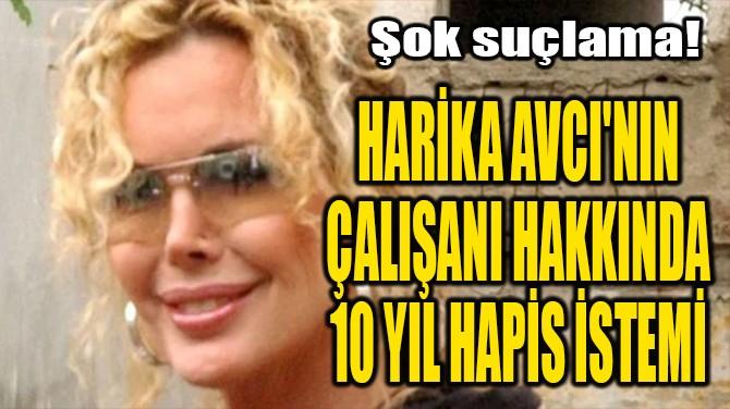 HARİKA AVCI'NIN  ÇALIŞANI HAKKINDA  10 YIL HAPİS İSTEMİ